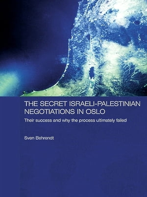 The Secret Israeli-Palestinian Negotiations in Oslo Their Success and Why the Process Ultimately Failed