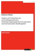 Stärken und Schwächen der entwicklungspolitischen Nichtregierungsorganisation im nationalen und internationalen Handlungsfeld by Katharina Stöcker