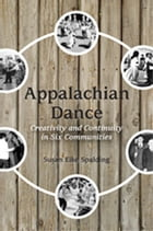 Appalachian Dance: Creativity and Continuity in Six Communities by Susan Eike Spalding