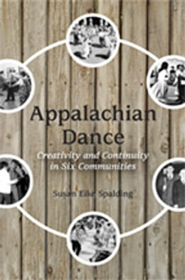 Book Appalachian Dance: Creativity and Continuity in Six Communities by Susan Eike Spalding
