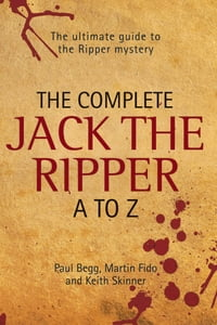 The Complete Jack the Ripper A-Z: The Ultimate Guide to The Ripper Mystery