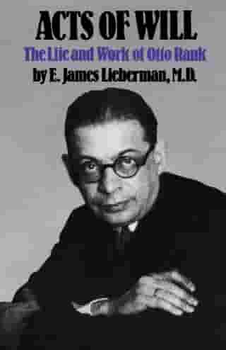 Acts of Will: The Life and Work of Otto Rank by E. James Lieberman, M.D.