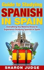 Guide to Studying Spanish in Spain: Everything You Need to Know to Experience Studying Spanish in Spain by Sharon Judge