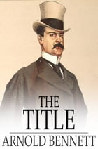 The Title: A Comedy in Three Acts by Arnold Bennett