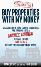 Buy Properties with My Money: Discover How Real Estate Investors Are Tapping Into a Secret Source of Cash to Buy Hot Deals Before Their Competition Do by Mark Evans