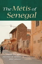 The Métis of Senegal: Urban Life and Politics in French West Africa by Jones, Hilary