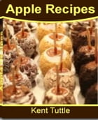 Apple Recipes: The Ultimate Apple Desserts Recipes Including Apple Crisp Recipe, Baked Apple Recipe, Best Apple Recipes, Apple Pie Recipe, Healthy App by Kent Tuttle