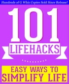 101 Lifehacks - Easy Ways to Simplify Life: Tips to Enhance Efficiency, Make Friends, Stay Organized, Simplify Life and Improve Quality of Life! by G Whiz