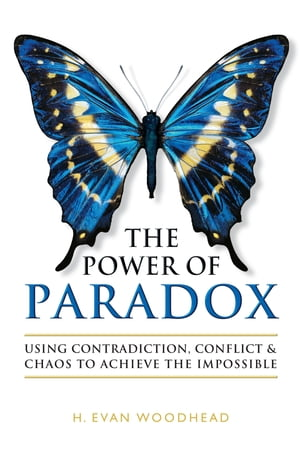 The Power of Paradox: Using Contradiction, Conflict & Chaos to Achieve the Impossible by H. Evan Woodhead