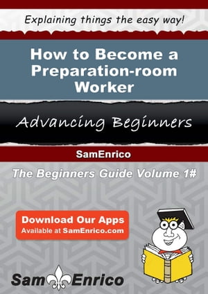 How to Become a Preparation-room Worker: How to Become a Preparation-room Worker by Joycelyn Maier