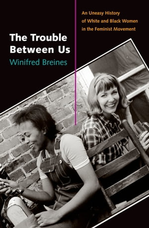 The Trouble Between Us An Uneasy History of White and Black Women in the Feminist Movement