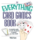 The Everything Card Games Book: A complete guide to over 50 games to please any crowd by Nikki Katz