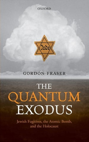 The Quantum Exodus Jewish Fugitives,  the Atomic Bomb,  and the Holocaust