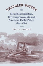 Troubled Waters: Steamboat Disasters, River Improvements, and American Public Policy, 1821--1860 by Paul F. Paskoff