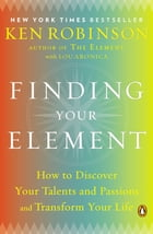 Finding Your Element: How to Discover Your Talents and Passions and Transform Your Life by Ken Robinson, Ph.D.