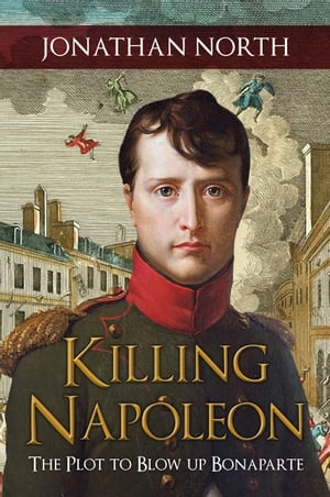 Killing Napoleon: The Plot to Blow up Bonaparte