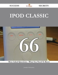IPod Classic 66 Success Secrets - 66 Most Asked Questions On IPod Classic - What You Need To Know