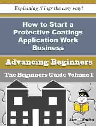 How to Start a Protective Coatings Application Work Business (Beginners Guide): How to Start a Protective Coatings Application Work Business (Beginners Guide) by Margareta Molina