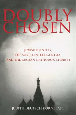 Book Doubly Chosen: Jewish Identity, the Soviet Intelligentsia, and the Russian Orthodox Church by Kornblatt, Judith Deutsch