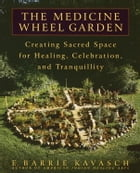 The Medicine Wheel Garden: Creating Sacred Space for Healing, Celebration, and Tranquillity by E. Barrie Kavasch