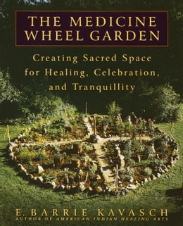Book The Medicine Wheel Garden: Creating Sacred Space for Healing, Celebration, and Tranquillity by E. Barrie Kavasch