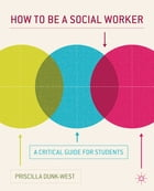 How to be a Social Worker: A Critical Guide for Students by Priscilla Dunk-West