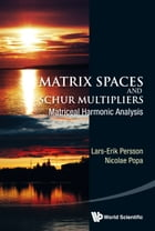 Matrix Spaces and Schur Multipliers: Matriceal Harmonic Analysis by Lars-Erik Persson