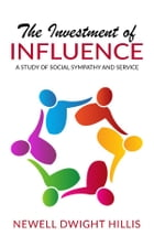 The Investment of Influence - A Study of Social Sympathy and Service by Newell Dwight Hillis