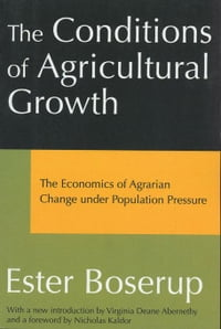 The Conditions of Agricultural Growth: The Economics of Agrarin Change under Population Pressure