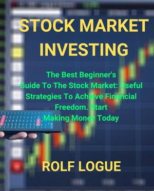 STOCK MARKET INVESTING: The Best Beginner's Guide To The Stock Market: Useful Strategies To Achieve Financial Freedom. Start Making Money Today by ROLF LOGUE