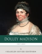 First Ladies: The Life and Legacy of Dolley Madison by Charles River Editors
