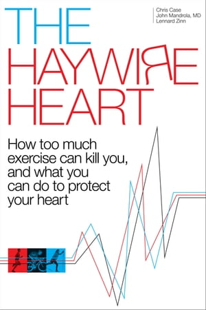 The Haywire Heart: How too much exercise can kill you, and what you can do to protect your heart by Christopher J. Case
