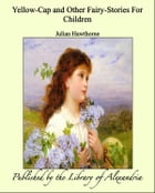 Yellow-Cap and Other Fairy-Stories For Children by Julian Hawthorne