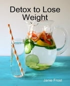 Detox to Lose Weight by Janie Frost