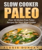 Slow Cooker Paleo: Over 50 Gluten-Free Paleo Recipes for Your Slow Cooker: Paleo Cooking series by Alexis Duncan