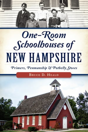 One-Room Schoolhouses of New Hampshire: Primers, Penmanship & Potbelly Stoves