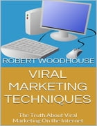 Viral Marketing Techniques: The Truth About Viral Marketing On the Internet by Robert Woodhouse