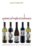 American Wine Economics: An Exploration of the U.S. Wine Industry by James Thornton