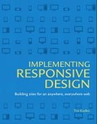 Implementing Responsive Design: Building sites for an anywhere, everywhere web by Tim Kadlec