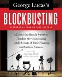 George Lucas's Blockbusting: A Decade-by-Decade Survey of Timeless Movies Including Untold Secrets…