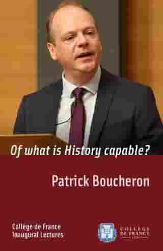 Of what is History capable?: Inaugural Lecture delivered on Thursday 17 December 2015 by Patrick Boucheron
