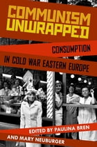 Communism Unwrapped: Consumption in Cold War Eastern Europe: Consumption in Cold War Eastern Europe