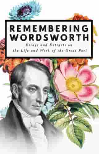 Remembering Wordsworth - Essays and Extracts on the Life and Work of the Great Poet