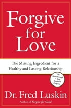 Forgive for Love: The Missing Ingredient for a Healthy and Lasting Relationship by Frederic Luskin