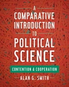 A Comparative Introduction to Political Science: Contention and Cooperation by Alan G. Smith