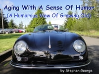 Aging With A Sense Of Humor: (A Humorous View Of Growing Old)