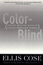 Color-Blind: Seeing Beyond Race in a Race-Obsessed World by Ellis Cose