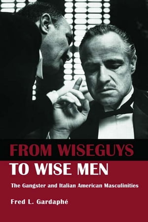 From Wiseguys to Wise Men The Gangster and Italian American Masculinities