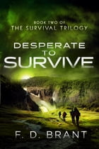Desperate to Survive: Book Two of the Survival Trilogy by F.  D. Brant
