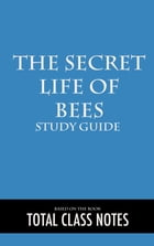 The Secret Life of Bees: Study Guide: The Secret Life of Bees, Sue Monk Kidd, Study Review Guide by Total Class Notes